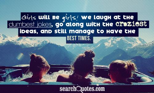 Girls will be girls! We laugh at the dumbest jokes, go along with the craziest ideas, and still manage to have the best times.