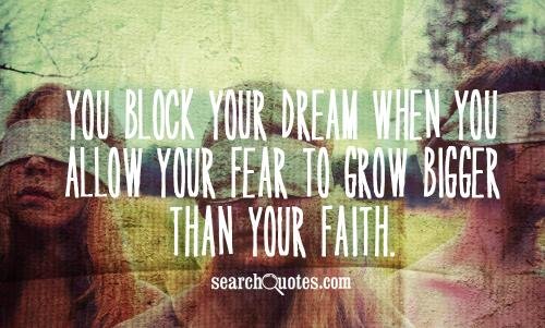 You block your dream when you allow your fear to grow bigger than your faith.