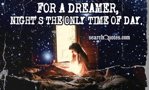 For a dreamer, night's the only time of day.