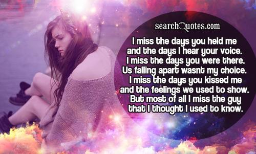 I miss the days you held me and the days I hear your voice. I miss the days you were there. Us falling apart wasnt my choice. I miss the days you kissed me and the feelings we used to show. But most of all I miss the guy that I thought I used to know.