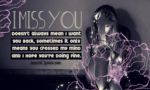 I miss you doesn't always mean I want you back, sometimes it only means you crossed my mind and I hope you're doing fine.