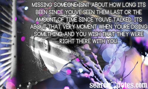 Missing someone isnt about how long its been since youve seen them last or the amount of time since youve talked. Its about that very moment when youre doing something and you wish that they were right there with you.