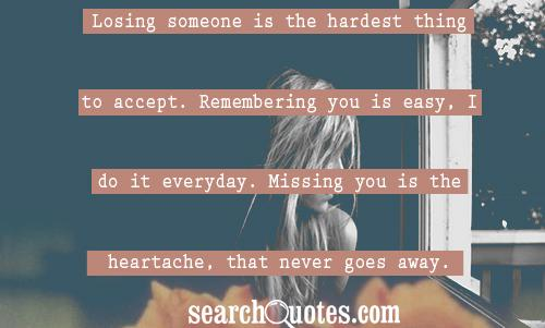 Losing someone is the hardest thing to accept. Remembering you is easy, I do it everyday. Missing you is the heartache, that never goes away.