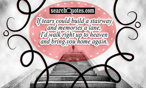 If tears could build a stairway and memories a lane, I'd walk right up to heaven and bring you home again.