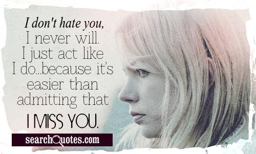I don't hate you, I never will. I just act like I do...because it's easier than admitting that I miss you.