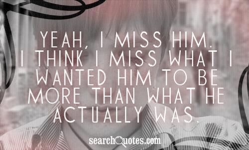 Yeah, I miss him. I think I miss what I wanted him to be more than what he actually was.