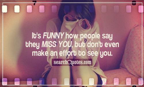 It's funny how people say they miss you, but don't even make an effort to see you.