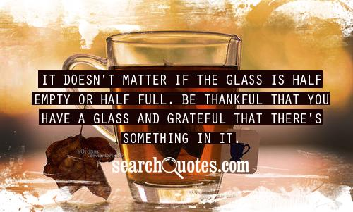 It doesn't matter if the glass is half empty or half full. Be thankful that you have a glass and grateful that there's something in it.