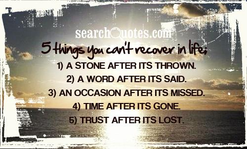 5 things you can't recover in life; 1) A stone after its thrown. 2) A word after its said. 3) An occasion after its missed. 4) Time after its gone.  5) Trust after its lost.