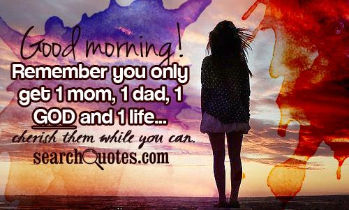 Good morning! Remember you only get 1 mom, 1 dad, 1 God and 1 life...cherish them while you can.