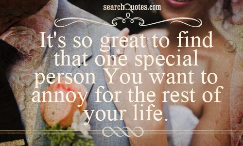 It's so great to find that one special person You want to annoy for the rest of your life.
