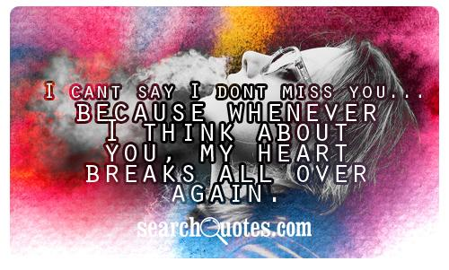 I cant say I dont miss you...because whenever I think about you, my heart breaks all over again.