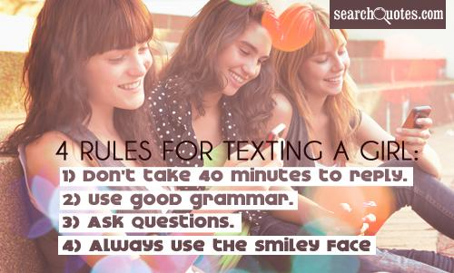 4 Rules for texting a girl: 1) Don't take 40 minutes to reply. 2) Use good grammar. 3) Ask Questions. 4) Always use the smiley face