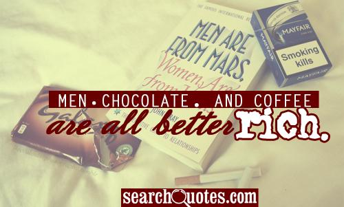Men, chocolate, and coffee are all better rich.
