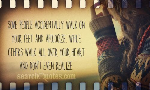 Some people accidentally walk on your feet and apologize, while others walk all over your heart and don't even realize.