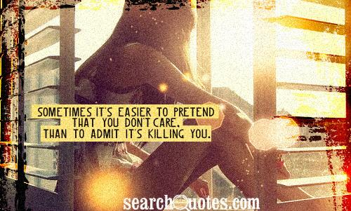Sometimes it's easier to pretend that you don't care, than to admit it's killing you.