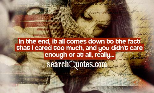 In the end, it all comes down to the fact that I cared too much, and you didn't care enough or at all, really...