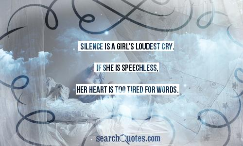 Silence is a girl's loudest cry. If she is speechless, her heart is too tired for words.