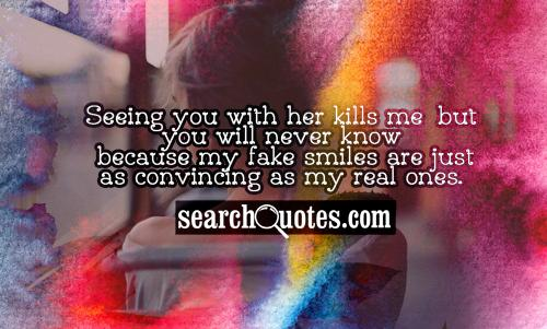 Seeing you with her kills me, but you will never know because my fake smiles are just as convincing as my real ones.