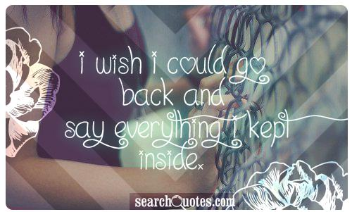 I wish I could go back and say everything I kept inside.
