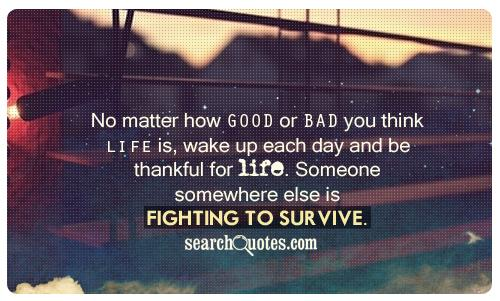 No matter how good or bad you think life is, wake up each day and be thankful for life. Someone somewhere else is fighting to survive.