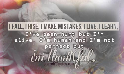 Fall i rise i make mistakes i live i learn i ve been hurt but i