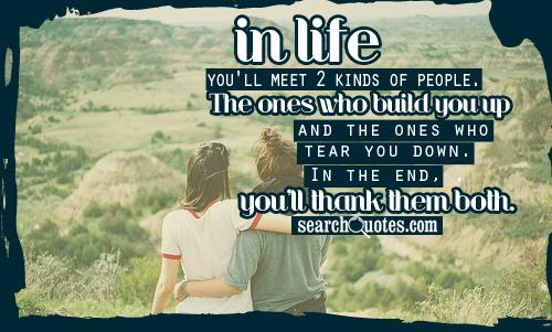 In life, you'll meet 2 kinds of people. The ones who build you up and the ones who tear you down. In the end, you'll thank them both.
