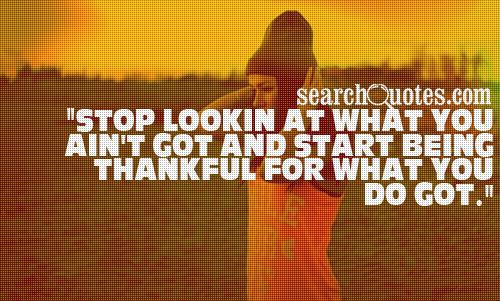 Stop lookin at what you ain't got and start being thankful for what you do got.