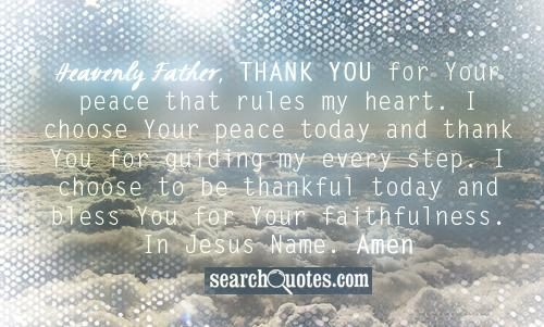 Heavenly Father, thank You for Your peace that rules my heart. I choose Your peace today and thank You for guiding my every step. I choose to be thankful today and bless You for Your faithfulness. In Jesus Name. Amen.