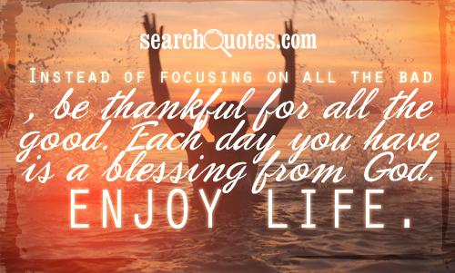 Instead of focusing on all the bad, be thankful for all the good. Each day you have is a blessing from God. Enjoy life.