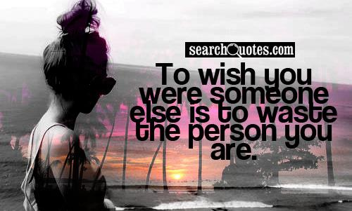 To wish you were someone else is to waste the person you are.