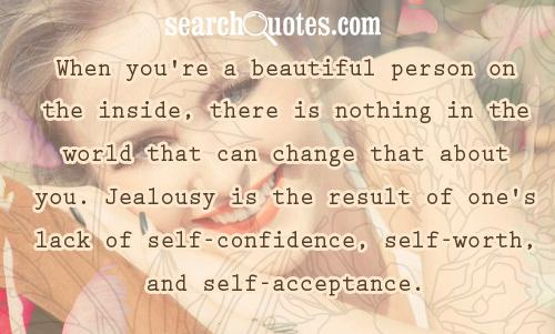 When you're a beautiful person on the inside, there is nothing in the world that can change that about you. Jealousy is the result of one's lack of self-confidence, self-worth, and self-acceptance.