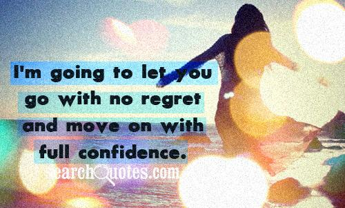 I'm going to let you go with no regret and move on with full confidence.