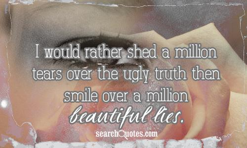 I would rather shed a million tears over the ugly truth then smile over a million beautiful lies.