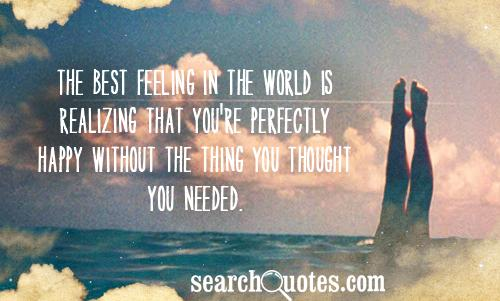 The best feeling in the world is realizing that you're perfectly happy without the thing you thought you needed.