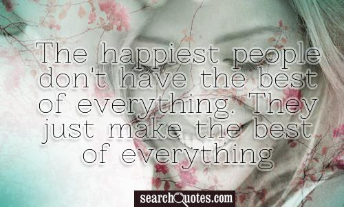 The happiest people don't have the best of everything. They just make the best of everything