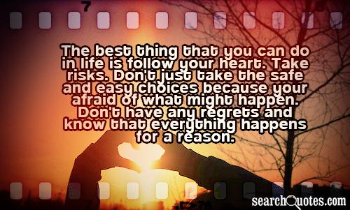 The best thing that you can do in life is follow your heart. Take risks. Don't just take the safe and easy choices because your afraid of what might happen. Don't have any regrets and know that everything happens for a reason.