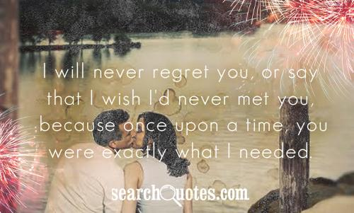 I will never regret you, or say that I wish I'd never met you, because once upon a time, you were exactly what I needed.