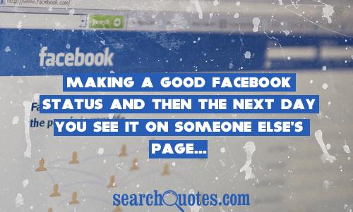 Making a good Facebook status and then the next day you see it on someone else's page...