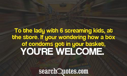 To the lady with 6 screaming kids, at the store. If your wondering how a box of condoms got in your basket, you're welcome.