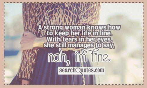A strong woman knows how to keep her life in line. With tears in her eyes, she still manages to say, Nah, Im fine.