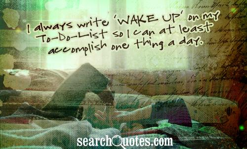 I always write 'Wake Up' on my To-Do-List so I can at least accomplish one thing a day.