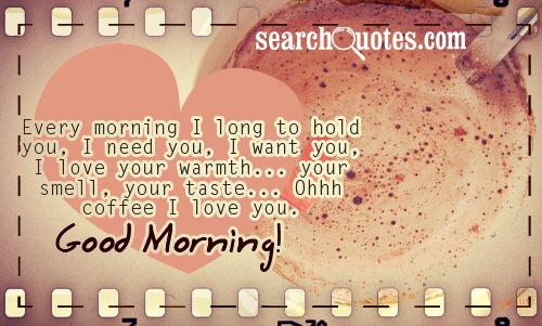 Every morning I long to hold you, I need you, I want you, I love your warmth... your smell, your taste... Ohhh coffee I love you. Good Morning!