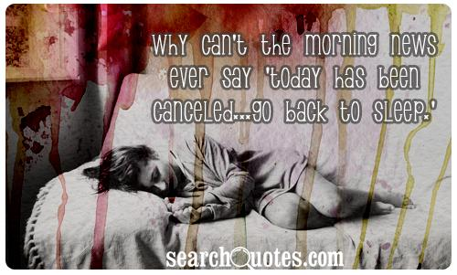 Why can't the Morning News ever say 'Today has been canceled...go back to sleep.'