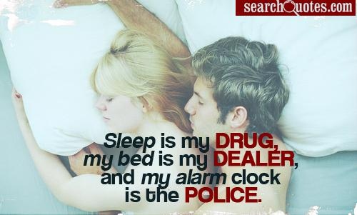 Sleep is my drug, my bed is my dealer, and my alarm clock is the police.