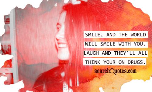 Smile, and the world will smile with you. Laugh and they'll all think your on drugs.
