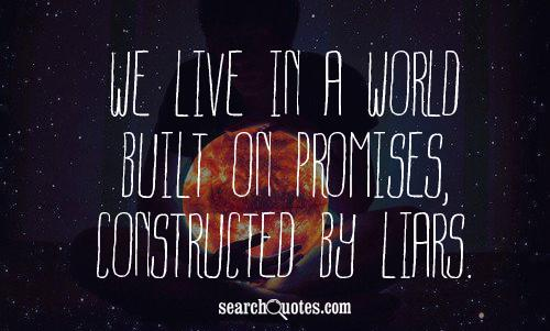 We live in a world built on promises, constructed by liars.