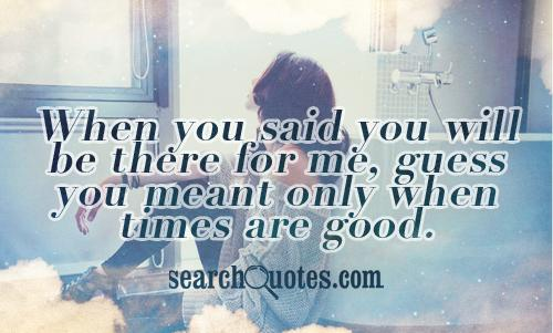 When you said you will be there for me, guess you meant only when times are good.