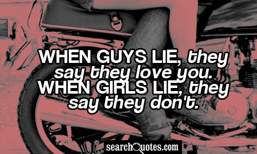 When guys lie, they say they love you. When girls lie, they say they don't.