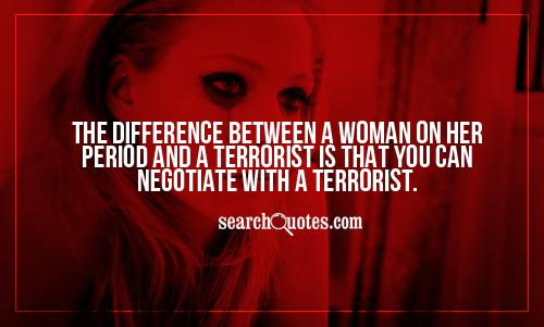 The difference between a woman on her period and a terrorist is that you can negotiate with a terrorist.